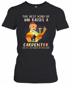 The Best Kind Of Dad Raises An Carpenter And Yes She Bought Me This T-Shirt Classic Women's T-shirt