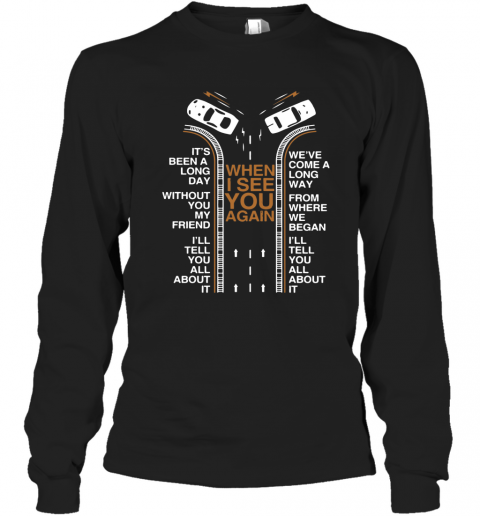 When I See You Again It'S Been A Long Day Without You My Friend I'Ll Tell You All About It T-Shirt Long Sleeved T-shirt
