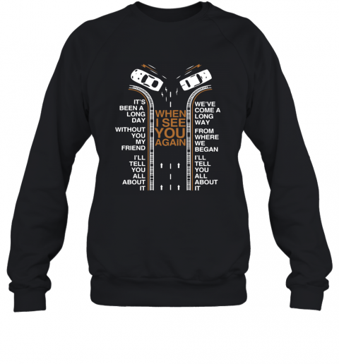 When I See You Again It'S Been A Long Day Without You My Friend I'Ll Tell You All About It T-Shirt Unisex Sweatshirt