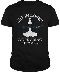 Get In Loser Were Going To Mars Spacex  Unisex