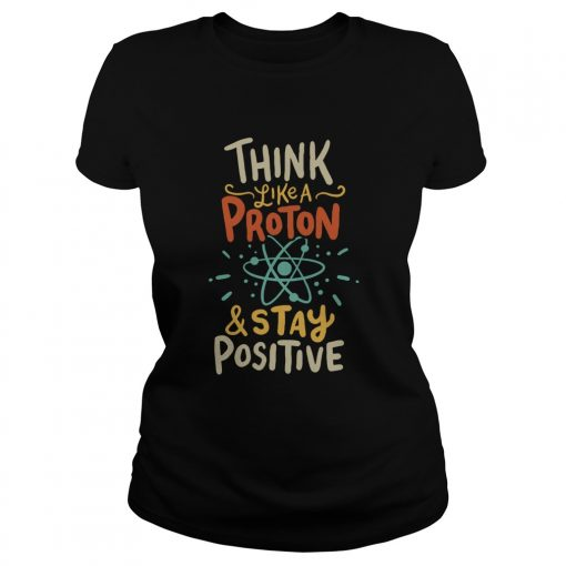 Think Like A Proton And Stay Positive  Classic Ladies