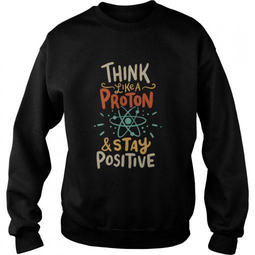 Think Like A Proton And Stay Positive  Sweatshirt