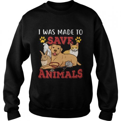 Veterinarian I Was Made To Save Animals  Sweatshirt