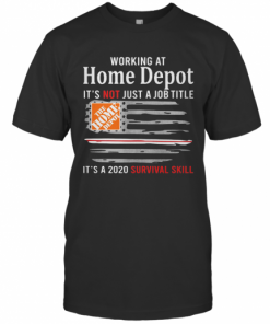 Working At Home Depot It'S Not Just A Job Title It'S A 2020 Survival Skill American Flag Independence Day T-Shirt Classic Men's T-shirt