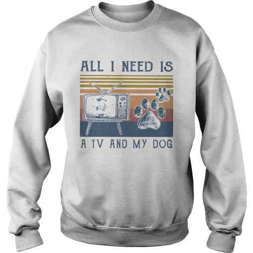 All i need is a tv and my dog paw vintage retro  Sweatshirt