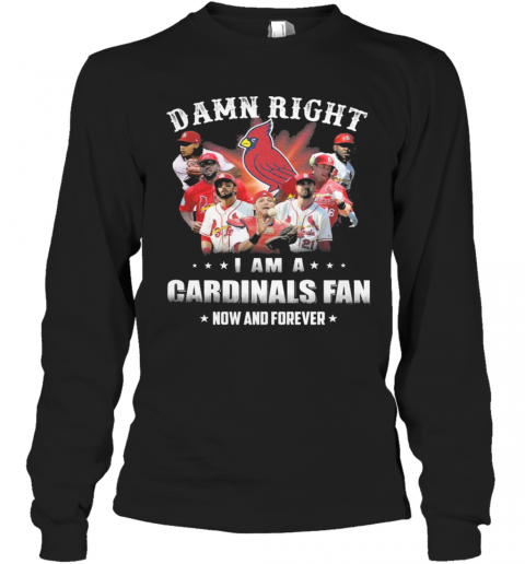 Damn Right I Am Cardinals Fan Now And Forever T-Shirt Long Sleeved T-shirt