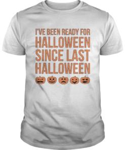 Ive Been Ready For Halloween Since Last Halloween  Unisex