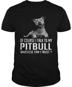 Of Course I Talk My Pitbull Who Else Can I Trust  Unisex