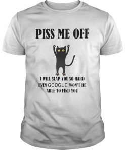 Piss Me Off I Will Slap You So Hard Even Google Wont Be Able To Find You Cat Black  Unisex