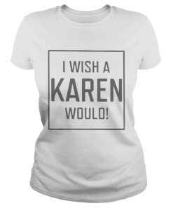 Pretty I Wish A Karen Would  Classic Ladies