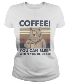 Bear Coffee You Can Sleep When Youre Dead Vintage  Classic Ladies