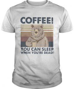Bear Coffee You Can Sleep When Youre Dead Vintage  Unisex