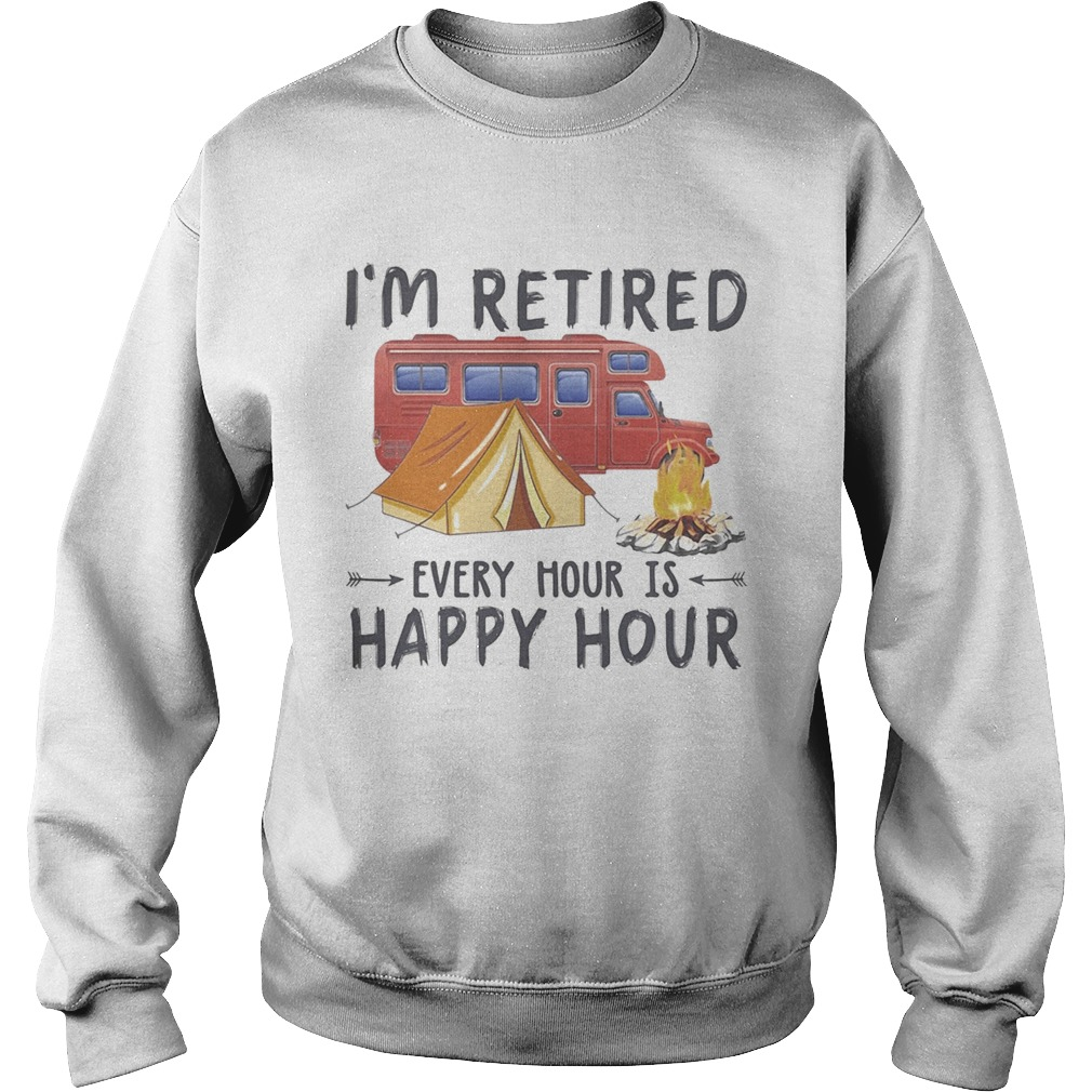 Camping Im retired every hour is happy hour Sweatshirt