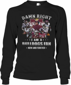 Damn Right I Am A Bulldogs Fan Now And Forever T-Shirt Long Sleeved T-shirt