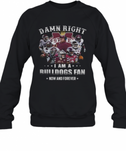 Damn Right I Am A Bulldogs Fan Now And Forever T-Shirt Unisex Sweatshirt