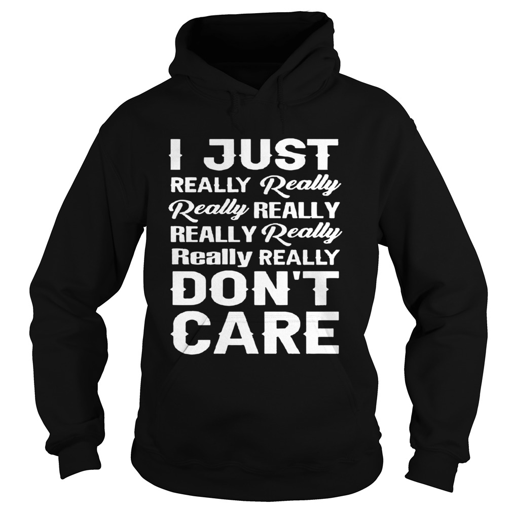 I Just Really Really Really Really ReallyReally Really ReallyDont Care  Hoodie