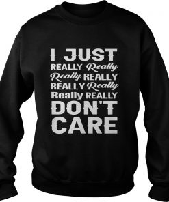 I Just Really Really Really Really ReallyReally Really ReallyDont Care  Sweatshirt