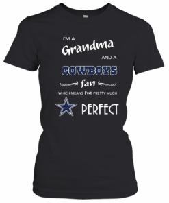 I'M A Grandma And A Cowboys Fan Which Means I'M Pretty Much Perfect T-Shirt Classic Women's T-shirt