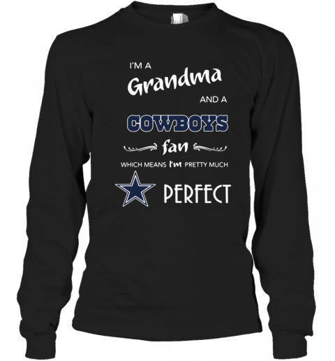 I'M A Grandma And A Cowboys Fan Which Means I'M Pretty Much Perfect T-Shirt Long Sleeved T-shirt