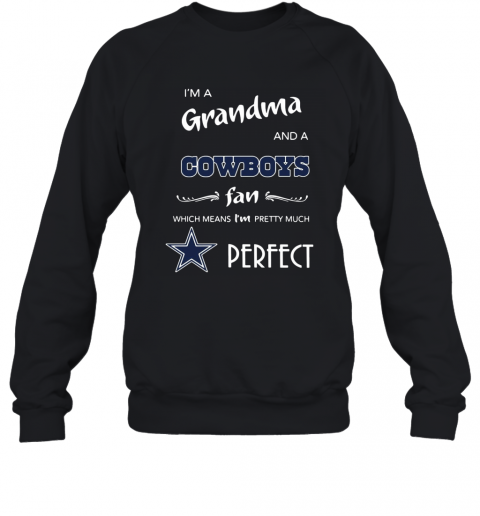 I'M A Grandma And A Cowboys Fan Which Means I'M Pretty Much Perfect T-Shirt Unisex Sweatshirt