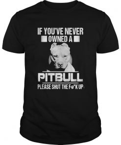 If youve never owned a pitbull please shut the fuck up  Unisex