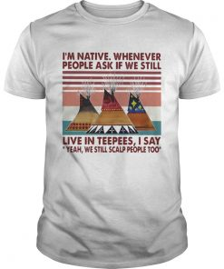Im Native Whenever People Ask If We Still Live In Teepees I Say Yeah We Still Scalp People Too Vin Unisex