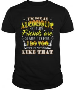 Im Not An Alcoholic But My Friends Are So When They Drink I Do Too Cause Im Supporite Like That Sh Unisex