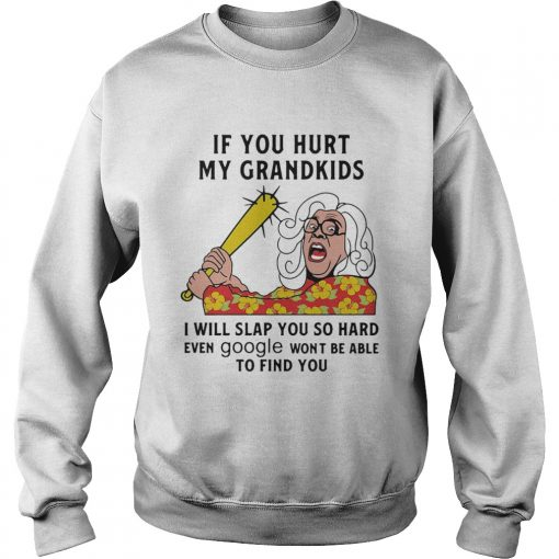 Madea If you hurt my grandkids i will slap you so hard even google wont be able to find you  Sweatshirt
