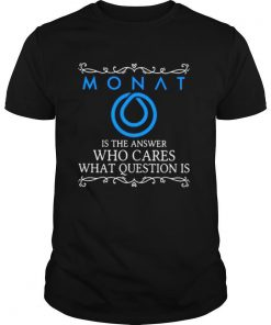 Monat is the answer who cares what question is shirt