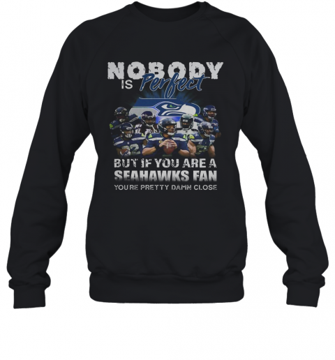 Nobody Is Perfect But If You Are A Seahawks Fan You'Re Pretty Damn Close T-Shirt Unisex Sweatshirt