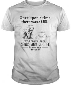 Once upon a time there was a girl who really loved bears and coffee it was me the end  Unisex
