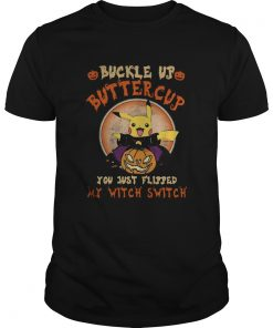 Pikachu Buckle Up Buttercup You Just Flipped My Witch Switch  Unisex