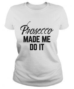 Prosecco made me do it  Classic Ladies