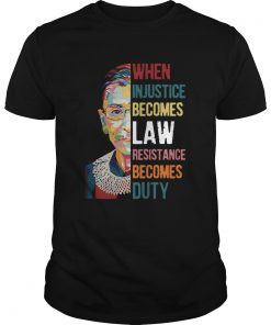 Ruth Bader Ginsburg When Injustice Becomes Law Rebellion Becomes Duty  Unisex