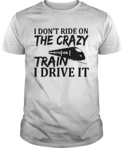 The I Dont Ride On The Crazy Train I Drive It  Unisex