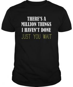 Theres a million things i havent done just you wait  Unisex