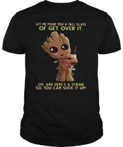 Baby Groot Let Me Pour You A Tall Glass Of Get Over It Oh And Here's A Straw So You Can Suck It Up shirt