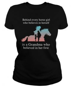 Behind Every Horse Girl Who Believes In Herself Is A Grandma Who Believed In Her First shirt