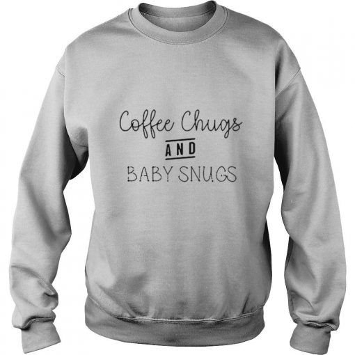Coffee Chugs And Baby Snugs shirt