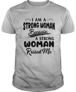 I Am A Strong Woman Because A Strong Woman Raised Me shirt