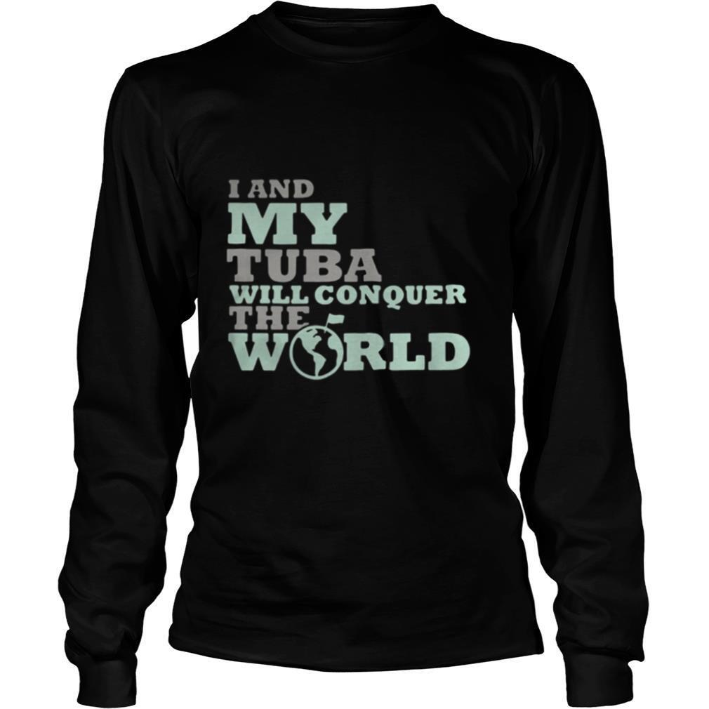 I And My Tuba Will Conquer The World shirt