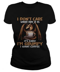 I Dont Care What Day I39M Grumpy I Want Coffee  Classic Ladies