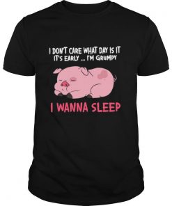 I Dont Care What Day Is It Its Early Im Grumpy I Wanna Sleep shirt