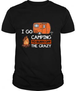 I Go Camping To Burn Off The Crazy shirt