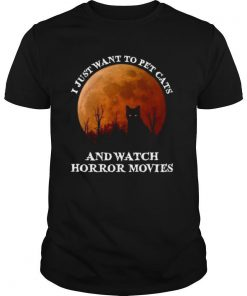 I Just Want To Pet Cats And Watch Horror Movies shirt
