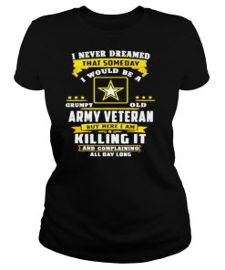 I never dreamed that someday i would be a grumpy old army veteran but here i am shirt