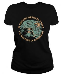 If History Repeats Itself I'm Getting A Dinosaur shirt