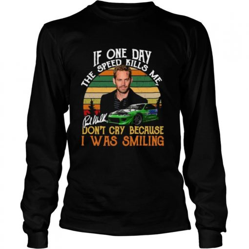 If One Day The Speed Kills Me Don't Cry Because I Was Smiling shirt