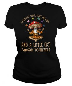 Magic Mushroom I'm Mostly Peace Love And Light And A Little Go Fuck Yourself shirt