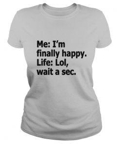 Me I'm Finally Happy Life Lol Wait A Sec shirt